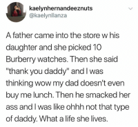 "What a life she lives: kaelynhernandeeznuts  @kaelynllanza  A father came into the store w his  daughter and she picked 10  Burberry watches. Then she said  ""thank you daddy"" and I was  thinking wow my dad doesn't even  buy me lunch. Then he smacked her  ass and I was like ohhh not that type  of daddy. What a life she lives. What a life she lives"