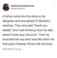 "Who wants me to be their daddy? Guaranteed 4 for 4's at least 3 times a week: kaelynhernandeeznuts  @kaelynllanza  A father came into the store w his  daughter and she picked 10 Burberry  watches. Then she said ""thank you  daddy"" and I was thinking wow my dad  doesn't even buy me lunch. Then he  smacked her ass and I was like ohhh not  that type of daddy. What a life she lives.  19/11/2017, 9:12 pm Who wants me to be their daddy? Guaranteed 4 for 4's at least 3 times a week"