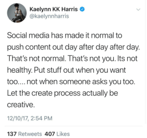 not normal: Kaelynn KK Harris  @kaelynnharris  Social media has made it normal to  push content out day after day after day.  That's not normal. That's not you. Its not  healthy. Put stuff out when you want  too.... not when someone asks you too.  Let the create process actually be  creative.  12/10/17, 2:54 PM  137 Retweets 407 Likes