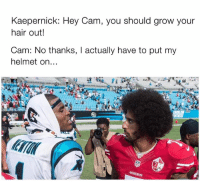 Damn... Via: Cody Seals: Kaepernick: Hey Cam, you should grow your  hair out!  Cam: No thanks, actually have to put my  helmet on Damn... Via: Cody Seals