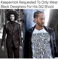 "Ash, Black Lives Matter, and Life: Kaepernick Requested To Only Wear  Black Designers For His GQ Shoot  VEN MORE NAMES  CHRISTOPHER WADE  ALTERIA WOOUS  GREGORY GUNN  KEITH LAMONT SCOTT  FREDDIE GREY  DESMOND PHILLIPS  MCMILLEN  YNNYAM  ARLEENA LYLES  GIOVONN JOSEPH-A  ASH  SALANDO ASTILA  ANNY WATKINS  UEL DUBOSE  N EDWAR 👏🏽👏🏽💯 ""Kaepernick's stylist Rachel Johnson recently told Refinery29, ""[Colin] wanted to wear designers of color and or designers who were women. He wanted to give an opportunity for designers to be featured in the magazine who wouldn't normally be, especially for a cover shoot of this magnitude."" One of the designers he rocked on the cover was Harlem-based store Harlem Haberdashery, which is owned by husband and wife Guy and Shay Wood. They created the custom made leather Super Fly coat we rocked that is giving us life! Johnson also teamed up with Kerby Jean-Raymond FROM menswear label Pyer Moss to create a custom-made ""Even More Names"" shirt. This new one was based on his ""They Have Names"" shirt from 2015."" via: @moorinformation - ColinKaepernick BlackLivesMatter TakeAKnee"