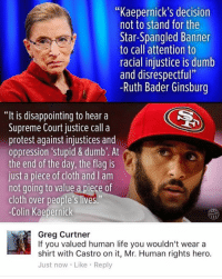 """Clothes, Colin Kaepernick, and Disappointed: """"Kaepernick's decision  not to stand for the  Star-Spangled Banner  to call attention to  racial injustice is dumb  and disrespectful""""  -Ruth Bader Ginsburg  """"It is disappointing to hear a  Supreme Court justice call a  protest against injustices and  oppression stupid & dumb'. At  the end of the day, the flag is  just a piece of cloth and am  not going to value a piece of  cloth over people's lives.""""  -Colin Kaepernick  Greg Curtner  If you valued human life you wouldn't wear a  shirt with Castro on it, Mr. Human rights hero.  Just now. Like Reply (GC)"""