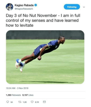 Levitate strong comrades: Kagiso Rabada  Following  eKagisoRabada25  Day 3 of No Nut November I am in full  control of my senses and have learned  how to levitate  10:34 AM-3 Nov 2019  1,263 Retweets 9,157 Likes  口 1.2K  9.1K  54 Levitate strong comrades