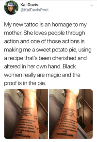 Getting her mother's pie recipe inked as an homage 🙌: Kai Davis  @KaiDavisPoet  My new tattoo is an homage to my  mother. She loves people through  action and one of those actions is  making me a sweet potato pie, using  a recipe that's been cherished and  altered in her own hand. Black  women really are magic and the  proof is in the pie  potatoes  up butter  (seftened)  sugar 12  rteaspoon  1/2 teaspoon  rteaspoon  aspoon cinaso  teaspoon sait  aSpoon nutme  teaspoon cloves  nuthe  1 2/3 cups eva  2/3 cups evaporated  milk Getting her mother's pie recipe inked as an homage 🙌