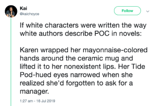 Blackpeopletwitter, Funny, and White: Kai  Follow  @kaichoyce  If white characters were written the way  white authors describe POC in novels:  Karen wrapped her mayonnaise-colored  hands around the ceramic mug and  lifted it to her nonexistent lips. Her Tide  Pod-hued eyes narrowed when she  realized she'd forgotten to ask for a  manager.  1:27 am 16 Jul 2019 Once you notice it, you realize this type of description is really prevalent in literature