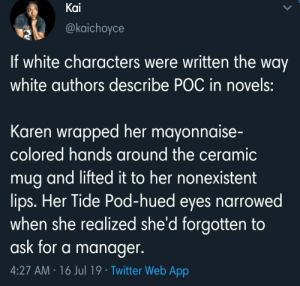 Writing White: Kai  @kaichoyce  If white characters were written the way  white authors describe POC in novels:  Karen wrapped her mayonnaise-  colored hands around the ceramic  mug and lifted it to her nonexistent  lips. Her Tide Pod-hued eyes narrowed  when she realized she'd forgotten to  ask for a manager.  4:27 AM 16 Jul 19 Twitter Web App Writing White