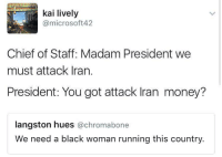 Blackpeopletwitter, Money, and Black: kai lively  @microsoft42  Chief of Staff: Madam President we  must attack Iran.  President: You got attack Iran money?  langston hues @chromabone  We need a black woman running this country. <p>Now what we need Iran for? (via /r/BlackPeopleTwitter)</p>