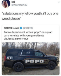 "<p>That&rsquo;s the sound of the popo (via /r/BlackPeopleTwitter)</p>: kai  @microsoft42  ""salutations my fellow youth, i'll buy one  weed please""  FOX59 News@FOX59  Police department writes 'popo' on squad  cars to relate with young residents  via.fox59.com/PHo0r  K-9  UNIT  911  POP <p>That&rsquo;s the sound of the popo (via /r/BlackPeopleTwitter)</p>"