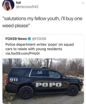 "Cars, Dank, and Memes: kai  @microsoft42  ""salutations my fellow youth, i'll buy one  weed please""  FOX59 News  @FOX59  Police department writes 'popo' on squad  cars to relate with young residents  via.fox59.com/PHoOr  K-9  UNIT  EMERGENCY  911  POPO That's the sound of the popo by ruggedburn FOLLOW HERE 4 MORE MEMES."