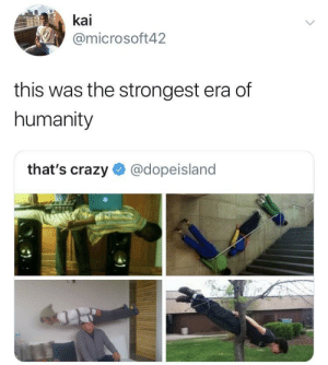 Crazy, Humanity, and Human: kai  @microsoft42  this was the strongest era of  humanity  that's crazy @dopeisland Planking was peak human existence