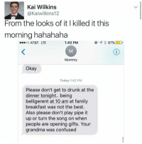 Confused, Drunk, and Funny: Kai Wilkins  @Kaiwilkins 12  From the looks of it killed it this  morning hahahaha  ...oo AT&T LTE  1:43 PM  67% D  Mommy  Okay  Today 1:42 PM  Please don't get to drunk at the  dinner tonight.. being  belligerent at 10 am at family  breakfast was not the best.  Also please don't play pipe it  up or turn the song on when  people are opening gifts. Your  grandma was confused Looool mom wasn't too happy 😂😂😂