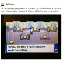 Anime, Dank, and Disney: kaibaibou  Ok ok so i'm playing pokemon platinum right? And I come across this  pair of trainers in a restaurant. When I talk to the guy, he says this:  Fufufu, my date's really enjoying  my dad's cooking Whaaa?! Why? Just why? 🤕 Sent in by FunnyPokemonAmbassador @Turtw1g & @imthebatmann ! Thanks! ___________ Want to become an official Funny Pokemon Ambassador too? Then DM us your best and funniest pokemon memes to feature 😀 ___________ pokemon nintendo anime art sister oras likeme pokemon20 Disney datenight videogames comics pikachu meme draw dankmemes pokemoncards followme pokemontcg dank pokemongo brother pokemonmemes lol cartoon tokyo litten popplio rowlet
