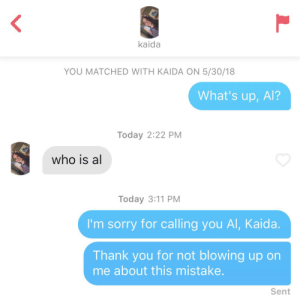 Sorry, Thank You, and Today: kaida  YOU MATCHED WITH KAIDA ON 5/30/18  What's up, Al?  Today 2:22 PM  who is al  Today 3:11 PM  I'm sorry for calling you Al, Kaida  Thank you for not blowing up on  me about this mistake  Sent Abort Part 2 (inspired by /u/smlthead11)