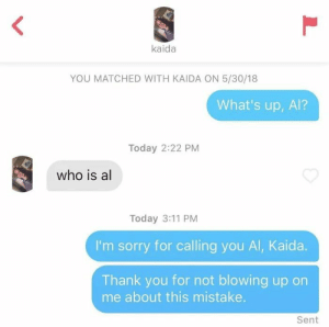 Sorry, Thank You, and Today: kaida  YOU MATCHED WITH KAIDA ON 5/30/18  What's up, Al?  Today 2:22 PM  who is al  Today 3:11 PM  I'm sorry for calling you Al, Kaida.  Thank you for not blowing up on  me about this mistake.  Sent  L Oh poor soul.