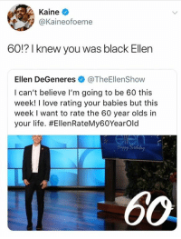 Ellen DeGeneres, Life, and Love: Kaine  @Kaineofoeme  60!? I knew you was black Ellen  Ellen DeGeneres @TheEllenShow  I can't believe I'm going to be 60 this  week! I love rating your babies but this  week I want to rate the 60 year olds in  your life. Honorary black person. Her back card has already been shipped.