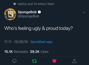 Actually bikini bottom twitter: kaitlyn and 14 others liked  SpongeBob  @SpongeBob  Who's feeling ugly & proud today?  11:11 10/26/19 Spredfast app  15.1K Retweets 39.2K Likes Actually bikini bottom twitter