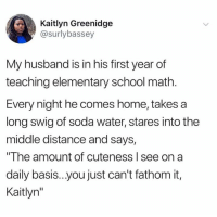 """fathom: Kaitlyn Greenidge  @surlybassey  My husband is in his first year of  teaching elementary school math  Every night he comes home, takes a  long swig of soda water, stares into the  middle distance and says,  """"The amount of cuteness l see on a  daily basis..you just can't fathom it,  Kaitlyn"""""""