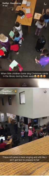 There's two types of people during the holidays 😂 https://t.co/9xqeLNeTTw: Kaitlyn Hawthorne  2h ago  When little children come sing Christmas carols  in the library during finals week D  CHAT   TrapMaul  h ago  These maf came in here singing and shit like l  ain't got test to prepare to fail  CHAT There's two types of people during the holidays 😂 https://t.co/9xqeLNeTTw