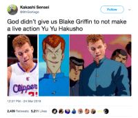 "<p>We&rsquo;re waiting, Hollywood 👀 (via /r/BlackPeopleTwitter)</p>: Kakashi Sensei  @6thGloKage  Follow )  God didn't give us Blake Griffin to not make  a live action Yu Yu Hakusho  國  ワ""  12:37 PM-24 Mar 2018  O*O*  2,409 Retweets 5,211 Likes <p>We&rsquo;re waiting, Hollywood 👀 (via /r/BlackPeopleTwitter)</p>"