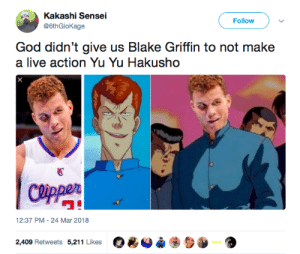 "Blake Griffin, God, and Yu Yu Hakusho: Kakashi Sensei  @6thGloKage  Follow )  God didn't give us Blake Griffin to not make  a live action Yu Yu Hakusho  國  ワ""  12:37 PM-24 Mar 2018  O*O*  2,409 Retweets 5,211 Likes Were waiting, Hollywood 👀"