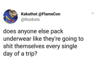 Memes, Shit, and Single: Kakathot @FlameCon  @Roobots  does anyone else pack  underwear like they're going to  shit themselves every single  day of a trip? 😂