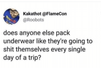 Shit, Girl Memes, and Single: Kakathot @FlameCon  @Roobots  does anyone else pack  underwear like they're going to  shit themselves every single  day of a trip? Granny panties for days!! (@shitheadsteve)