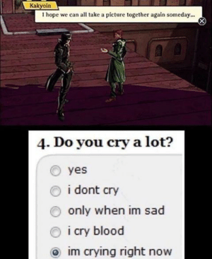 No i'm not sad, i just have some dust in my eye: Kakyoin  I hope we can all take a picture together again someday.  4. Do you cry a lot?  yes  i dont cry  only when im sad  i cry blood  im crying right now No i'm not sad, i just have some dust in my eye