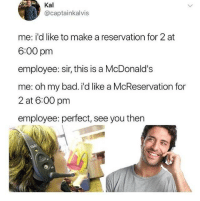 """Bad, McDonalds, and Memes: Kal  @captainkalvis  me: i'd like to make a reservation for 2 at  6:00 pm  employee: sir, this is a McDonald's  me: oh my bad. i'd like a McReservation for  2 at 6:00 pm  employee: perfect, see you then <p>Making reservations via /r/memes <a href=""""http://ift.tt/2G2uGdD"""">http://ift.tt/2G2uGdD</a></p>"""