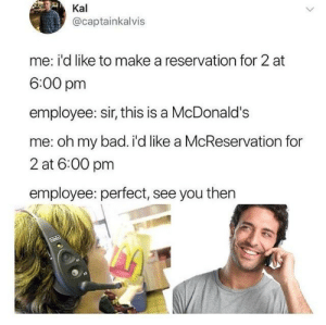 Making reservations (i.redd.it): Kal  @captainkalvis  me: i'd like to make a reservation for 2 at  6:00 pm  employee: sir, this is a McDonald's  me: oh my bad. i'd like a McReservation for  2 at 6:00 pm  employee: perfect, see you then Making reservations (i.redd.it)