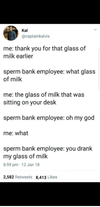 God, Oh My God, and Thank You: Kal  @captainkalvis  me: thank you for that glass of  milk earlier  sperm bank employee: what glass  of milk  me: the glass of milk that was  sitting on your desk  sperm bank employee: oh my god  me: what  sperm bank employee: you drank  my glass of milk  8:59 pm 12 Jan 18  2,582 Retweets 8,413 Likes Me irl