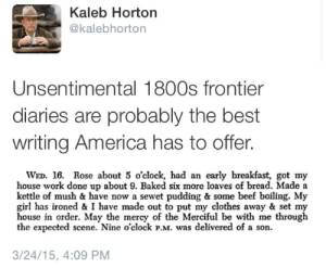 thebluepeninsula: Same energy : Kaleb Horton  @kalebhorton  Unsentimental 1800s frontier  diaries are probably the best  writing America has to offer.  WED. 16. Rose about 5 o'clock, had an early breakfast, got my  house work done up about 9. Baked six more loaves of bread. Made a  kettle of mush & have now a sewet pudding & some beef boiling. My  girl has ironed & I have made out to put my clothes away & set my  house in order. May the mercy of the Merciful be with me through  the expected scene. Nine o'clock PM was delivered of a son.  3/24/15, 4:09 PM thebluepeninsula: Same energy
