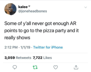 Dank, Iphone, and Memes: kalee  @joneheadbones  Some of y'all never got enough AR  points to go to the pizza party and it  really shows  2:12 PM - 1/1/19 Twitter for iPhone  3,059 Retweets 7,722 Likes Too busy sniffing glue smh by Battleager MORE MEMES