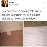 """Instagram, Meme, and Memes: Kaley  @kaleyrams  I just screamed """"I hate myself"""" and 2  minutes later I hear my little brother  sliding this note under my door @pubity was voted 'best meme account on Instagram' 😂"""
