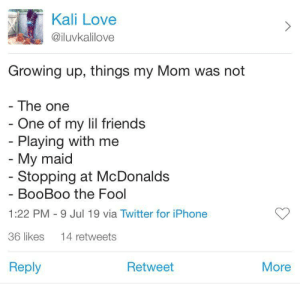 Gonna tell me more than once. 😂 by Duece412 MORE MEMES: Kali Love  @iluvkalilove  Growing up, things my Mom was not  - The one  - One of my lil friends  - Playing with me  - My maid  - Stopping at McDonalds  BooBoo the Fool  1:22 PM 9 Jul 19 via Twitter for iPhone  36 likes  14 retweets  Reply  Retweet  More Gonna tell me more than once. 😂 by Duece412 MORE MEMES