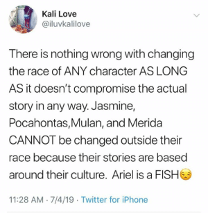 compromise: Kali Love  @iluvkalilove  There is nothing wrong with changing  the race of ANY character AS LONG  AS it doesn't compromise the actual  story in any way. Jasmine,  Pocahontas,Mulan, and Merida  CANNOT be changed outside their  race because their stories are based  around their culture. Ariel is a FISH  11:28 AM 7/4/19 Twitter for iPhone