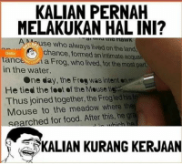 Pernah gak? 😂: KALIAN PERNAH  MELAKUKAN HAL INI?  Suse who aways lived on the land,  chance, formed anintimate acquai  Deha  tanc  a Frog, who lived, the most part  for in the water.  One day, the Frog was intent mm  He tied the foot of the Mousetie  Thus joined together, the Frogied hisin  Mouse to the meadow where the  searched for food. After this, he gr  KALIAN KURANG KERJAAN Pernah gak? 😂
