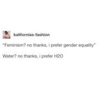 "Fashion, Feminism, and Water: kalifornias-fashion  ""Feminism? no thanks, i prefer gender equality  Water? no thanks, i prefer H20"