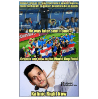 Memes, World Cup, and Croatia: Kalinicrefused tocome from benchagainst Nigeria  cause the thought hedoesn't deserve to be on bench.  CROATIA  tball  TheTrollFootball Insta  He was latersenthome  Dona 6  ABRo  Croatia are now inthe World Cup Final  OOTrollFootball  The TrollFootball Instoa  KalinicRightNOVW