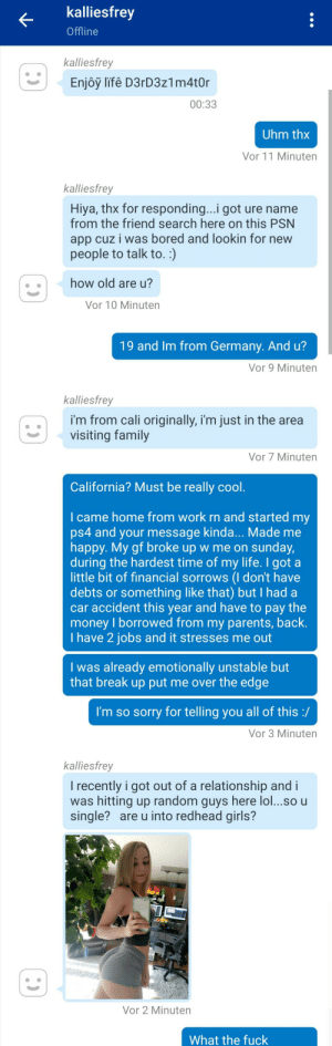 Bored, Family, and Fucking: kalliesfrey  Offline  kalliesfrey  Enjôy lifê D3rD3z1 m4t0r  00:33  Uhm thx  Vor 11 Minuten  kalliesfrey  Hiya, thx for responding...i got ure name  from the friend search here on this PSN  app cuz i was bored and lookin for new  people to talk to. :)  how old are u?  Vor 10 Minuten  19 and Im from Germany. And u?  Vor 9 Minuten  kalliesfrey  i'm from cali originally, i'm just in the area  visiting family  Vor 7 Minuten  California? Must be really cool.  I came home from work rn and started my  ps4 and your message kinda... Made me  happy. My gf broke up w me on sunday,  during the hardest time of my life. I got a  little bit of financial sorrows (I don't have  debts or something like that) but I had a  car accident this year and have to pay the  money I borrowed from my parents, back.  I have 2 jobs and it stresses me out  I was already em otionally unstable but  that break up put me over the edge  I'm so sorry for telling you all of this :/  Vor 3 Minuten  kalliesfrey  I recently i got out of a relationship and i  was hitting up random guys here lo...so u  single? are u into redhead girls?  Vor 2 Minuten  What the fuck These bots become trickier... Fucking peace of shit >:(