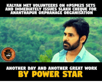 Memes, Work, and Power: KALYAN MET VOLUNTEERS ON #PSPK25 SETS  AND IMMEDIATELY ISSUES SLAKH CHEQUE FOR  ANANTHAPUR ORPHANAGE ORGANISATION  PAGE  ANOTHER DAY AND ANOTHER GREAT WORK  BY POWER STAR Kalyan 👏👏