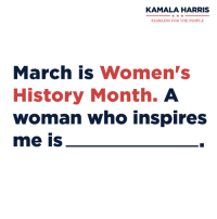 KAMALA HARRIS  FEARLESS FOR THE PEOPLE  March is Women's  History Month. A  Woman Who inspires  me is Today marks the beginning of Women's History Month, a time to recognize the contributions and achievements of American women throughout history. Women's History Month actually began in California in 1987 when the Sonoma school district organized a week-long celebration of women's contributions. Students participated in essay contests and presentations, and downtown Santa Rosa held a parade. The idea caught on across the country and ever since 1987, Congress has requested that the president issue a proclamation in observance of Women's History Month. It's strong women like my mother who made me the person I am today. I want to know which women inspire you most — tell me in the comments below.