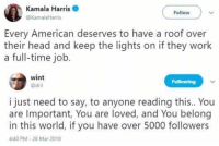 Head, Work, and American: Kamala Harris  @KamalaHarris  Follow  Every American deserves to have a roof over  their head and keep the lights on if they work  a full-time job.  wint  @dril  Following  i just need to say, to anyone reading this.. You  are Important, You are loved, and You belong  in this world, if you have over 5000 followers  4:40 PM-28 Mar 2018 -tgememestress