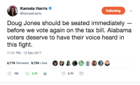 Doug, Memes, and Alabama: Kamala Harris  @KamalaHarris  Following  Doug Jones should be seated immediately  before we vote again on the tax bill. Alabama  voters deserve to have their voice heard in  this fight.  11:31 PM-12 Dec 2017  2,719 Retweets 8,734 Likes Ot2L.escec  2.7K  8.7K This.