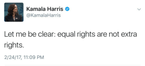 Kamala Harris, Harris, and Clear: Kamala Harris  @KamalaHarris  Let me be clear: equal rights are not extra  rights.  2/24/17, 11:09 PM