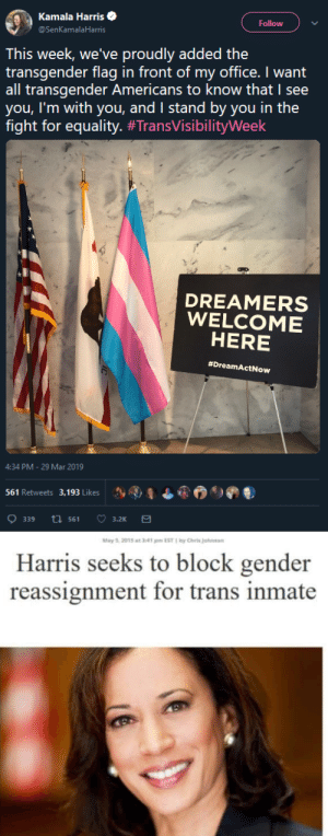 Community, Soon..., and Transgender: Kamala Harris  @SenKamalaHarris  Follow  This week, we've proudly added the  transgender flag in front of my office. I want  all transgender Americans to know that I see  you, I'm with you, and I stand by you in the  fight for equality. #TransVisibilityWeek  DREAMERS  WELCOME  HERE  #DreamActNow  4:34 PM-29 Mar 2019  Sy AI, ¿ 6.  ) ดู  )  561 Retweets 3. 193 Likes   May 5. 2015 at 341 m EST by Chris Johnson  Harris seeks to block gender  reassignment for trans inmate nvinciblesummer: Since y'all posted the goddamn date in the smallest print imaginable, that headline is from 2015 and the trans flag in her office is from 2019. She has apologized for her earlier statements and has said she is trying to learn about and better understand the trans community. There are no pure candidates and y'all should have been trying to get that through your thick skulls as soon as Trump was elected instead of trying to drag all the candidates through the mud for things they're leaving behind now.