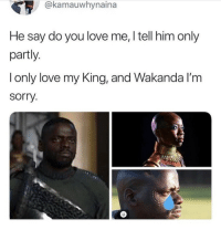 my king: @kamauwhynaina  He say do you love me, I tell him only  partly.  l only love my King, and Wakanda l'm  sorry