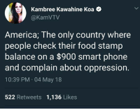 (GC): Kambree Kawahine Koa <  @KamVTV  America; The only country where  people check their food stamp  balance on a $900 smart phone  and complain about oppression.  10:39 PM 04 May 18  522 Retweets 1,136 Likes (GC)