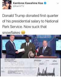 Well, well, well... ~ Ginger  Rowdy Conservatives: Kambree Kawahine Koa  (a KamVTV  Donald Trump donated first quarter  of his presidential salary to National  Park Service. Now suck that  snowflakes  HE WHITE HOUSE  WH  GOV  DONALD J. TRUMP  725 5TH AVENUE  002608  NEW YORK, NY 10022  03/28/17  S78,333.32  PAY  NATIONAL PARK SERVICE  ORDER or PO BOX 4800  RESTON, VA 20195-1430 Well, well, well... ~ Ginger  Rowdy Conservatives