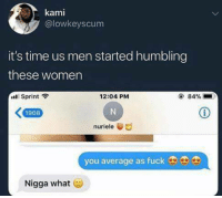 <p>Dead 😂 (via /r/BlackPeopleTwitter)</p>: kami  @lowkeyscum  it's time us men started humbling  these women  Sprint  12:04 PM  @ 84%  1908  nuriele  you average as fuck9  Nigga what <p>Dead 😂 (via /r/BlackPeopleTwitter)</p>