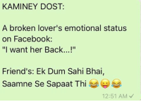 "Memes, Friendship, and 🤖: KAMINEY DOST:  A broken lover's emotional status  on Facebook:  ""I want her Back...!""  Friend's: Ek Dum Sahi Bhai,  saamne se sapaat Thi  12:51 AM Kaminey Dost Log 😂😛😂 rvcjinsta friendship friends friend"